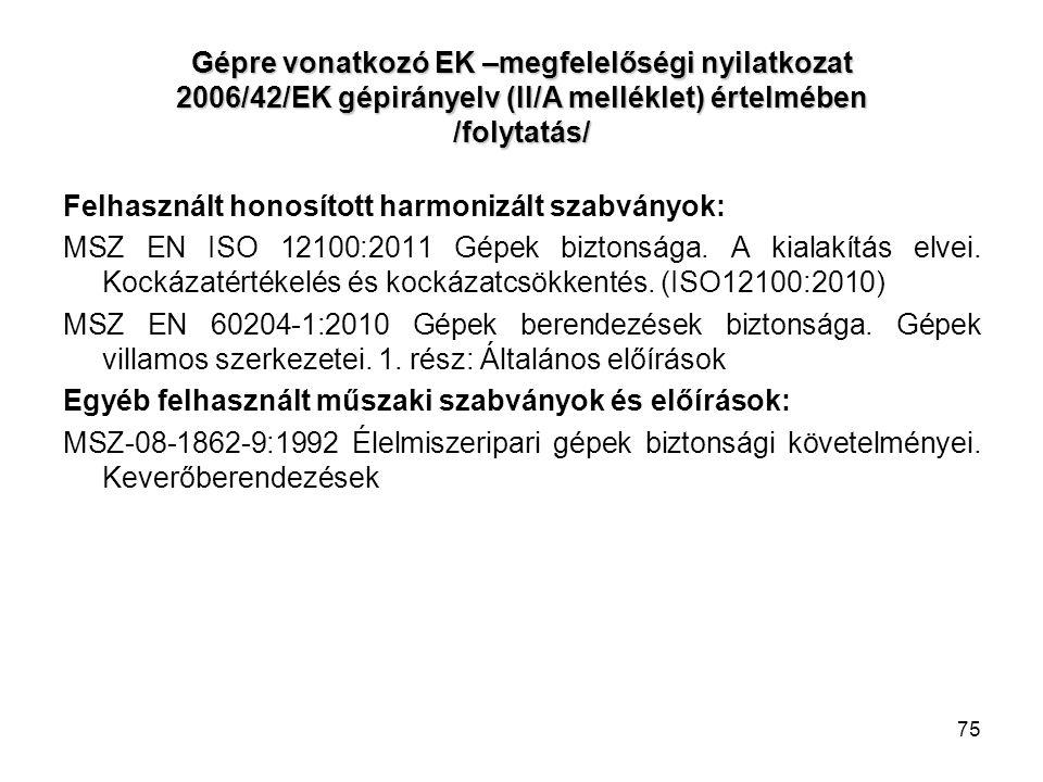 75 Gépre vonatkozó EK –megfelelőségi nyilatkozat 2006/42/EK gépirányelv (II/A melléklet) értelmében /folytatás/ Felhasznált honosított harmonizált szabványok: MSZ EN ISO 12100:2011 Gépek biztonsága.