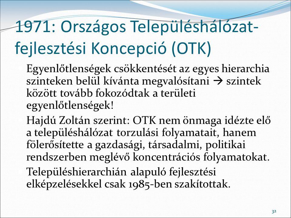 32 1971: Országos Településhálózat- fejlesztési Koncepció (OTK) Egyenlőtlenségek csökkentését az egyes hierarchia szinteken belül kívánta megvalósítan