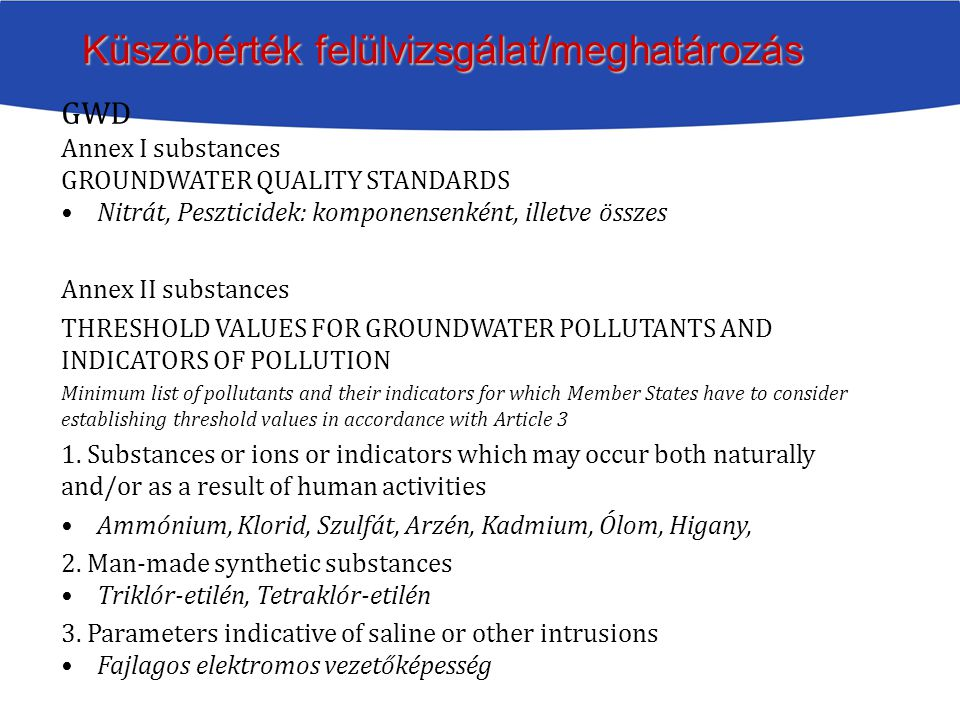 GWD Annex I substances GROUNDWATER QUALITY STANDARDS Nitrát, Peszticidek: komponensenként, illetve összes Annex II substances THRESHOLD VALUES FOR GRO