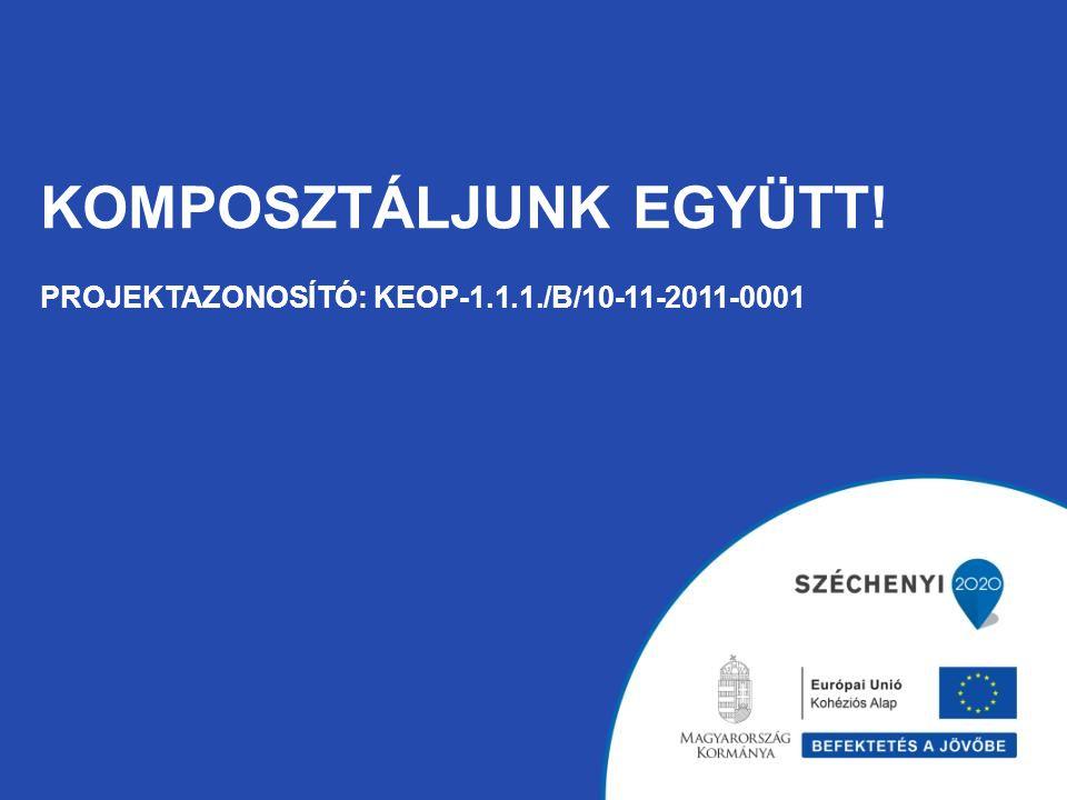 KOMPOSZTÁLJUNK EGYÜTT! PROJEKTAZONOSÍTÓ: KEOP-1.1.1./B/10-11-2011-0001