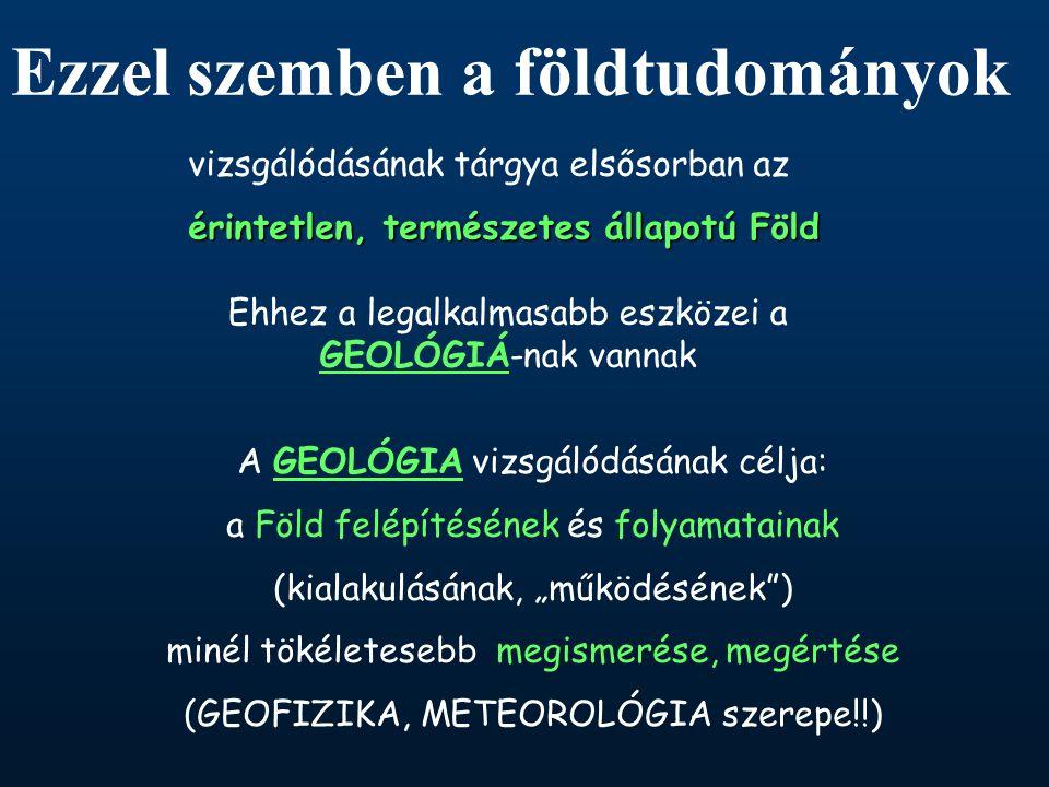 """vizsgálódásának tárgya elsősorban az érintetlen, természetes állapotú Föld Ehhez a legalkalmasabb eszközei a GEOLÓGIÁ-nak vannak A GEOLÓGIA vizsgálódásának célja: a Föld felépítésének és folyamatainak (kialakulásának, """"működésének ) minél tökéletesebb megismerése, megértése (GEOFIZIKA, METEOROLÓGIA szerepe!!) Ezzel szemben a földtudományok"""
