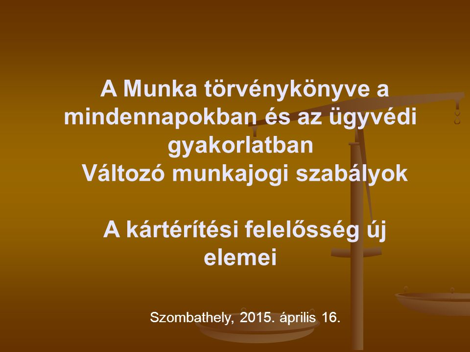 A Munka törvénykönyve a mindennapokban és az ügyvédi gyakorlatban Változó munkajogi szabályok A kártérítési felelősség új elemei Szombathely, 2015. áp