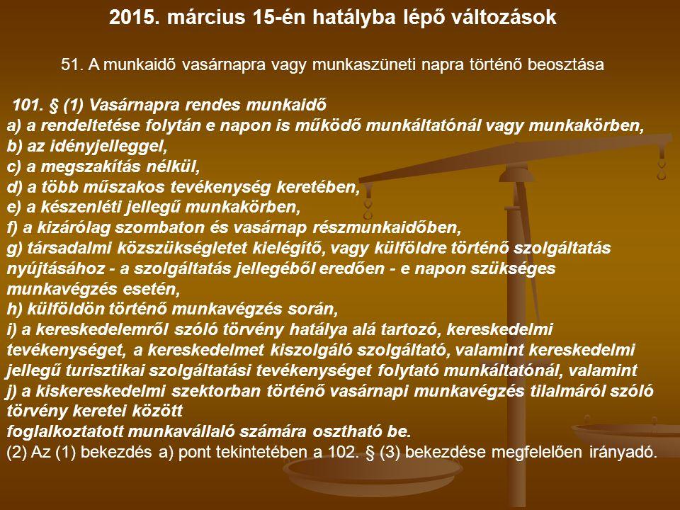 2015. március 15-én hatályba lépő változások 51. A munkaidő vasárnapra vagy munkaszüneti napra történő beosztása 101. § (1) Vasárnapra rendes munkaidő