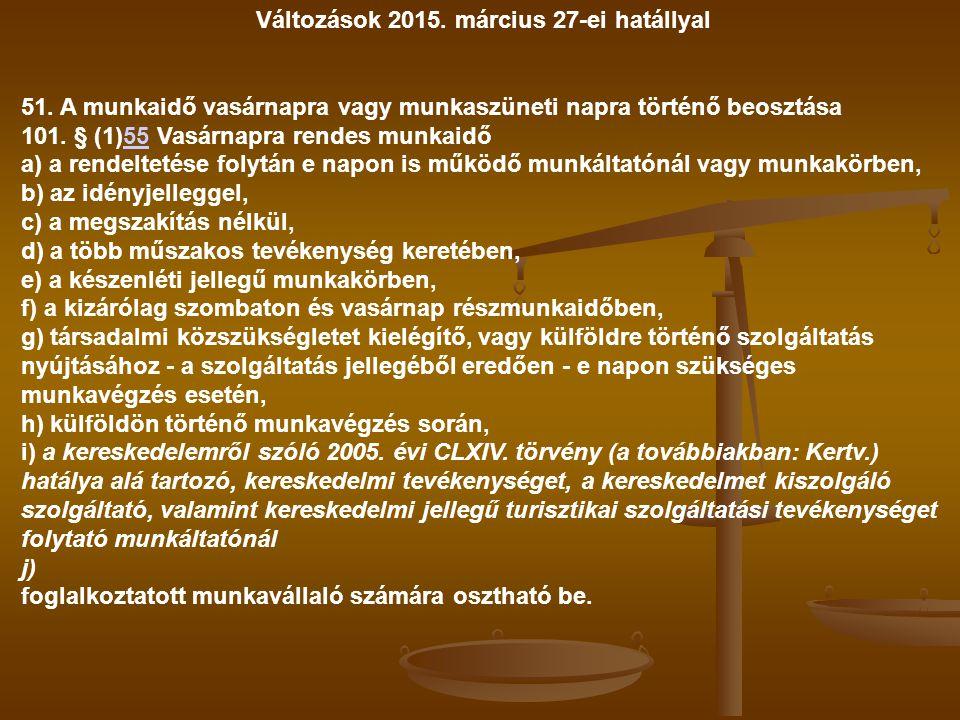 Változások 2015. március 27-ei hatállyal 51. A munkaidő vasárnapra vagy munkaszüneti napra történő beosztása 101. § (1)55 Vasárnapra rendes munkaidő55