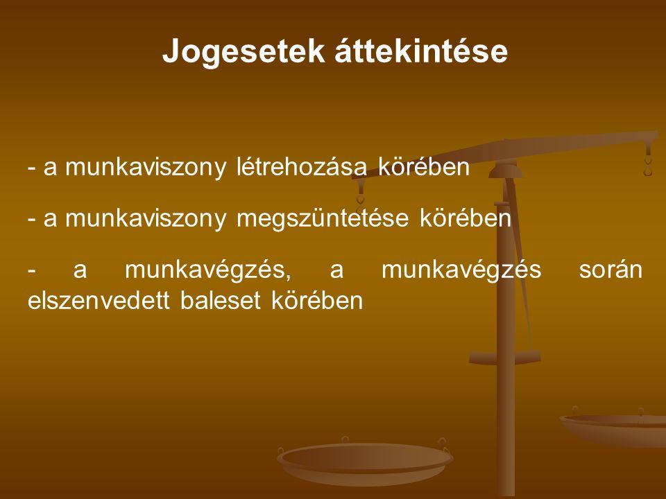 Jogesetek áttekintése - a munkaviszony létrehozása körében - a munkaviszony megszüntetése körében - a munkavégzés, a munkavégzés során elszenvedett baleset körében