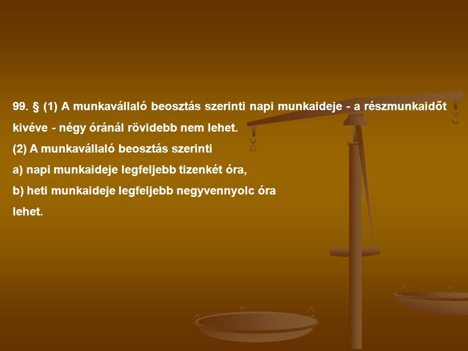 99. § (1) A munkavállaló beosztás szerinti napi munkaideje - a részmunkaidőt kivéve - négy óránál rövidebb nem lehet. (2) A munkavállaló beosztás szer