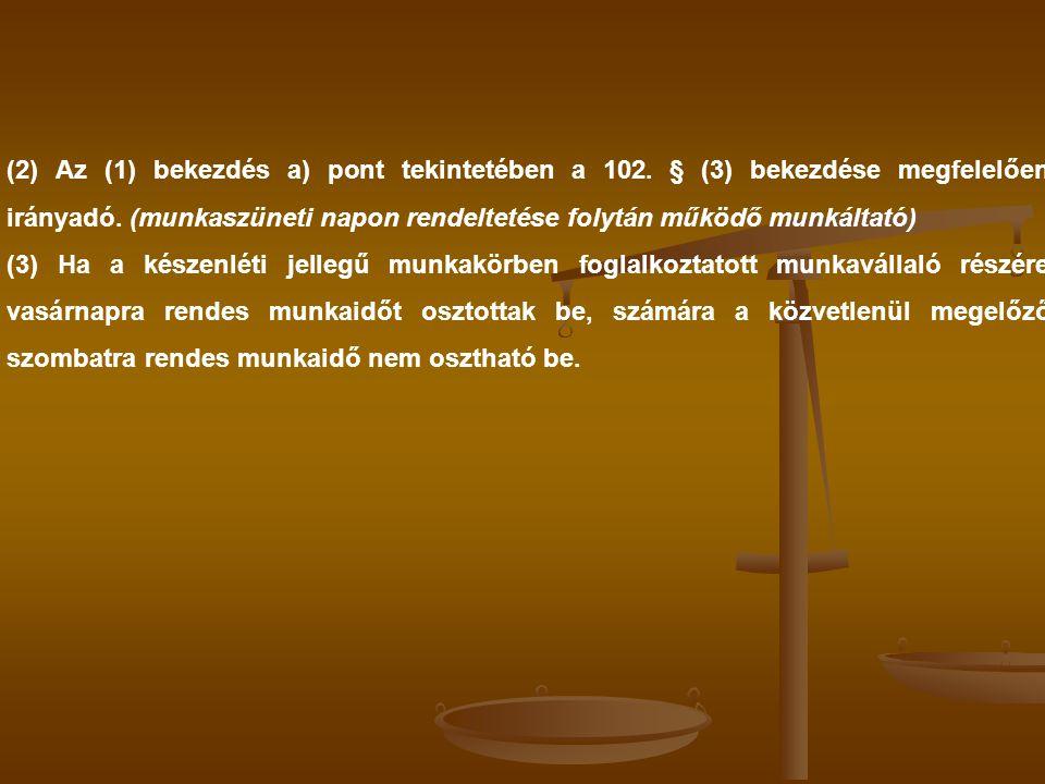 (2) Az (1) bekezdés a) pont tekintetében a 102. § (3) bekezdése megfelelően irányadó. (munkaszüneti napon rendeltetése folytán működő munkáltató) (3)