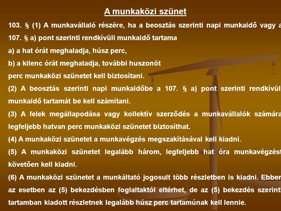 A munkaközi szünet 103. § (1) A munkavállaló részére, ha a beosztás szerinti napi munkaidő vagy a 107. § a) pont szerinti rendkívüli munkaidő tartama