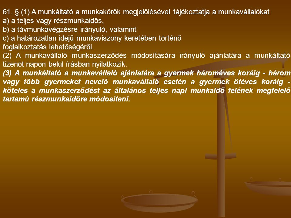 61. § (1) A munkáltató a munkakörök megjelölésével tájékoztatja a munkavállalókat a) a teljes vagy részmunkaidős, b) a távmunkavégzésre irányuló, vala