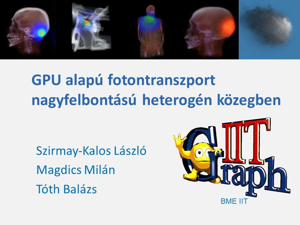 GPU alapú fotontranszport nagyfelbontású heterogén közegben BME IIT Szirmay-Kalos László Magdics Milán Tóth Balázs