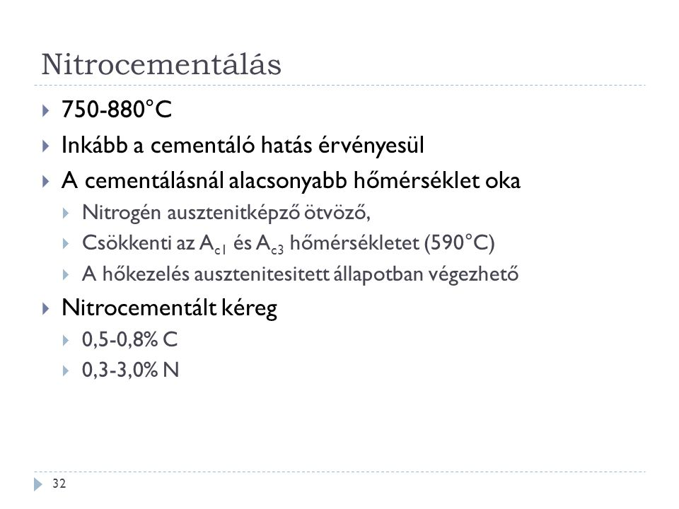 Nitrocementálás 32  750-880°C  Inkább a cementáló hatás érvényesül  A cementálásnál alacsonyabb hőmérséklet oka  Nitrogén ausztenitképző ötvöző, 