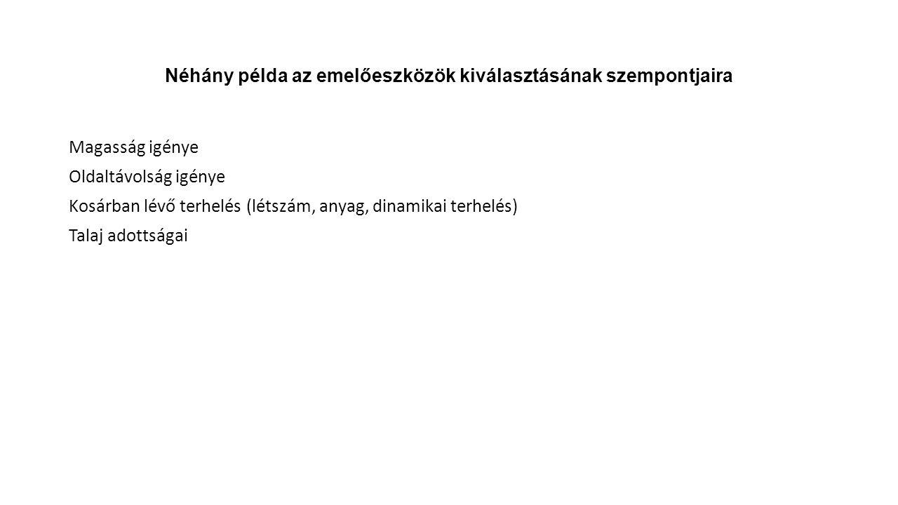 Néhány példa az emelőeszközök kiválasztásának szempontjaira Magasság igénye Oldaltávolság igénye Kosárban lévő terhelés (létszám, anyag, dinamikai terhelés) Talaj adottságai