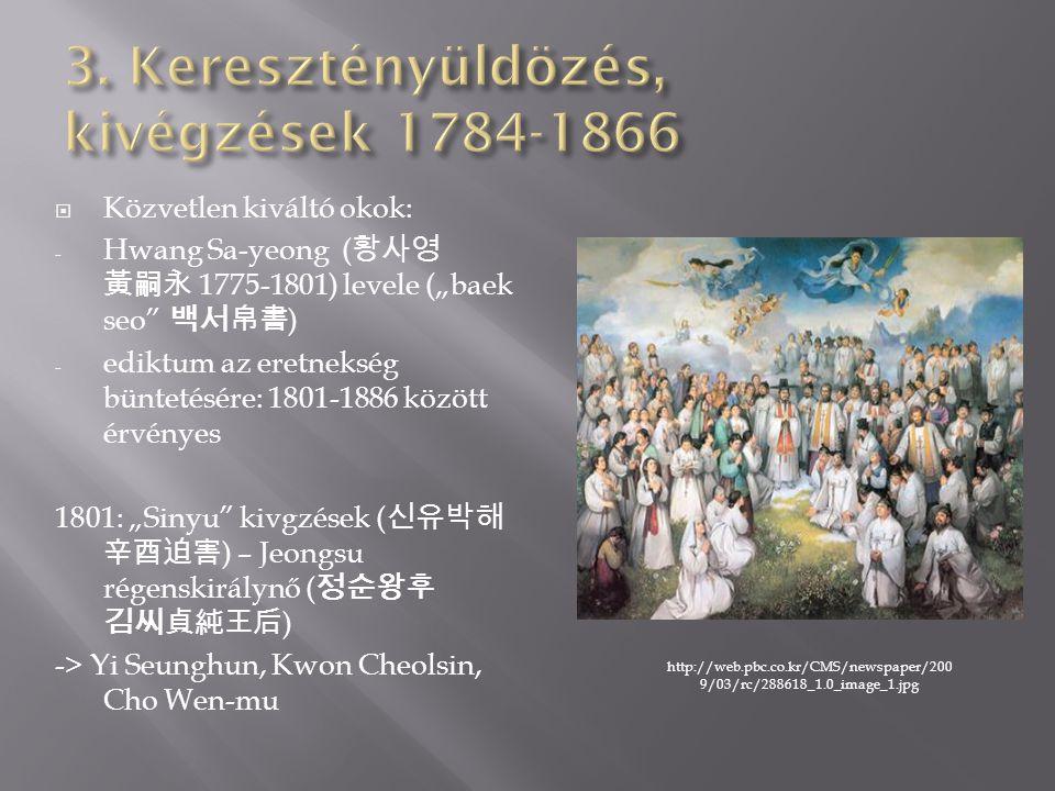 """ Közvetlen kiváltó okok: - Hwang Sa-yeong ( 황사영 黃嗣永 1775-1801) levele (""""baek seo 백서帛書 ) - ediktum az eretnekség büntetésére: 1801-1886 között érvényes 1801: """"Sinyu kivgzések ( 신유박해 辛酉迫害 ) – Jeongsu régenskirálynő ( 정순왕후 김씨貞純王后 ) -> Yi Seunghun, Kwon Cheolsin, Cho Wen-mu http://web.pbc.co.kr/CMS/newspaper/200 9/03/rc/288618_1.0_image_1.jpg"""
