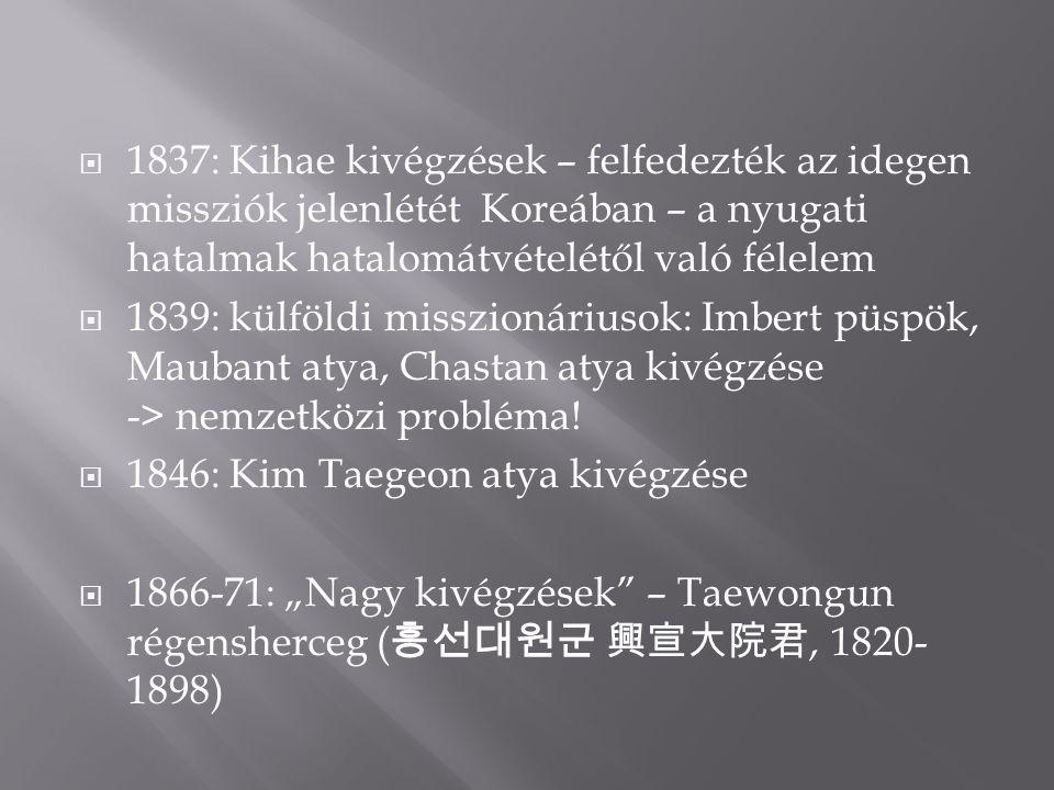  1837: Kihae kivégzések – felfedezték az idegen missziók jelenlétét Koreában – a nyugati hatalmak hatalomátvételétől való félelem  1839: külföldi misszionáriusok: Imbert püspök, Maubant atya, Chastan atya kivégzése -> nemzetközi probléma.