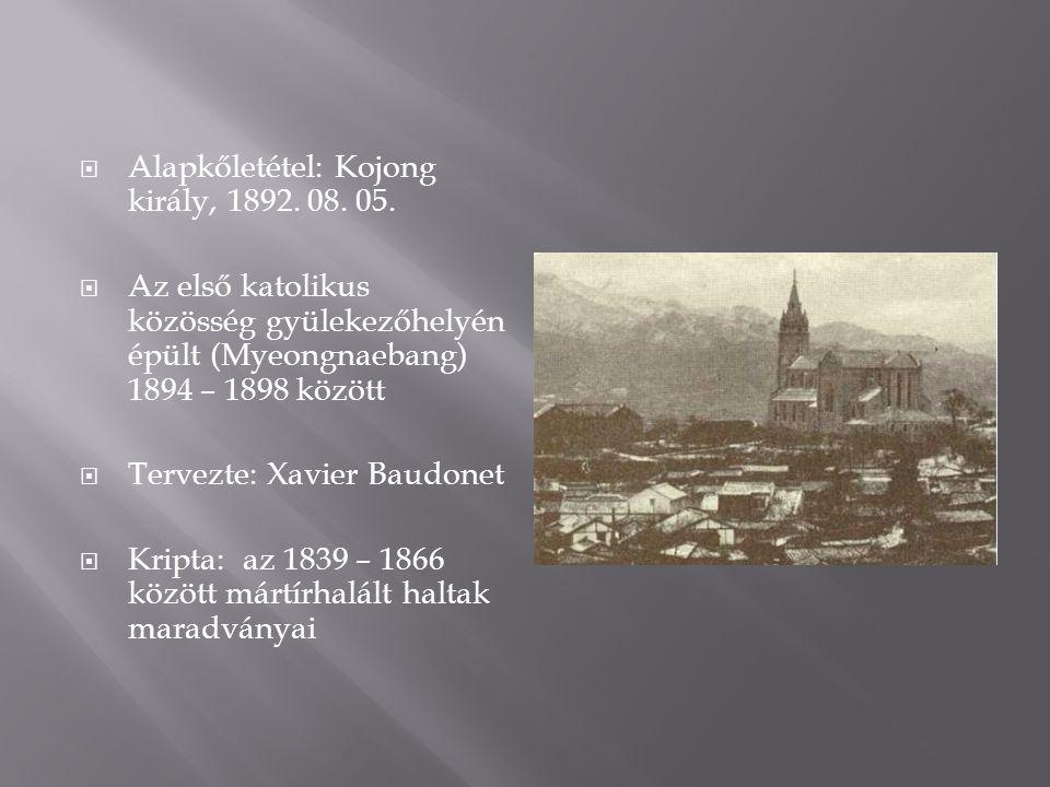  Alapkőletétel: Kojong király, 1892. 08. 05.  Az első katolikus közösség gyülekezőhelyén épült (Myeongnaebang) 1894 – 1898 között  Tervezte: Xavier
