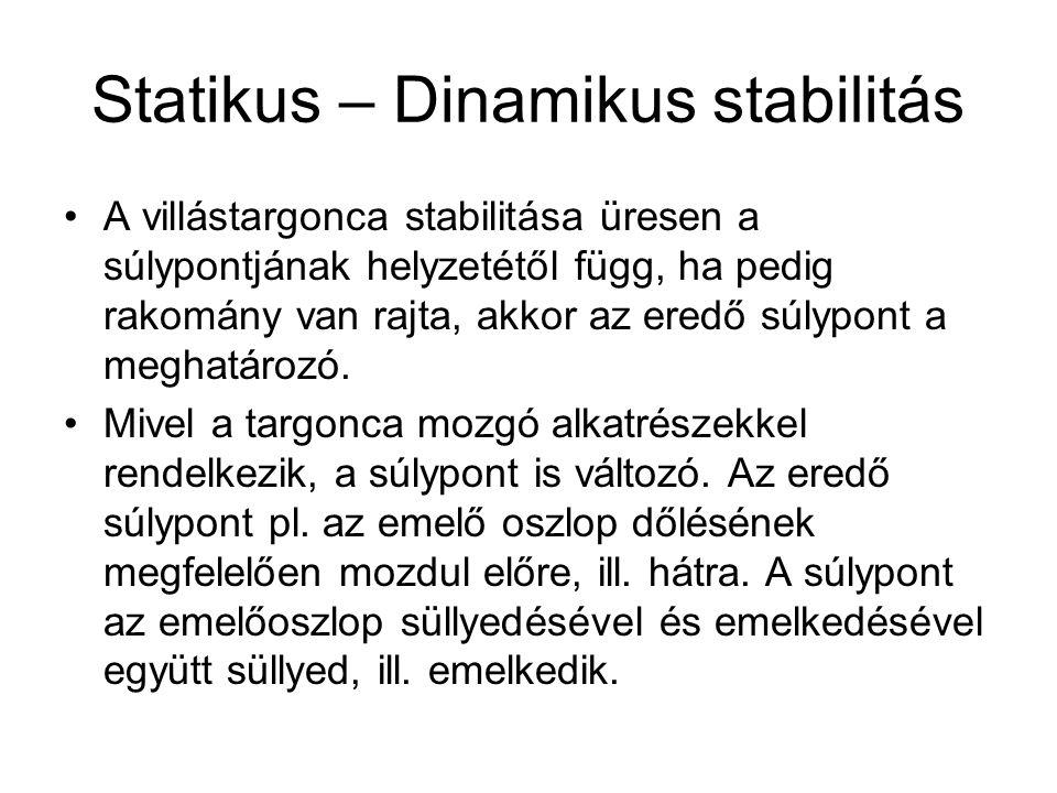Statikus – Dinamikus stabilitás A villástargonca stabilitása üresen a súlypontjának helyzetétől függ, ha pedig rakomány van rajta, akkor az eredő súly