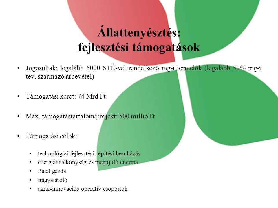 Állattenyésztés: fejlesztési támogatások Jogosultak: legalább 6000 STÉ-vel rendelkező mg-i termelők (legalább 50% mg-i tev. származó árbevétel) Támoga
