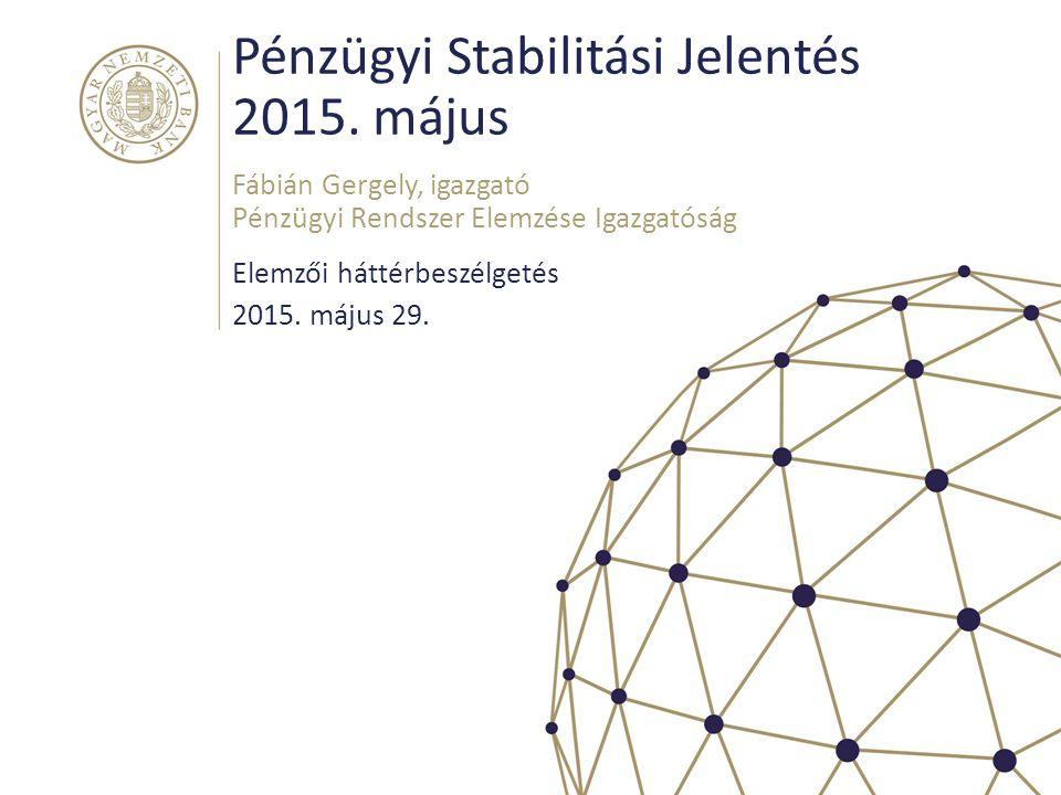 Pénzügyi Stabilitási Jelentés 2015. május Elemzői háttérbeszélgetés Fábián Gergely, igazgató Pénzügyi Rendszer Elemzése Igazgatóság 2015. május 29.