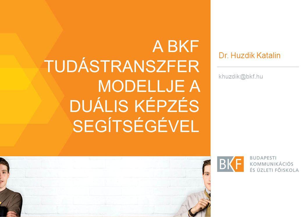 A BKF TUDÁSTRANSZFER MODELLJE A DUÁLIS KÉPZÉS SEGÍTSÉGÉVEL Dr. Huzdik Katalin khuzdik@bkf.hu