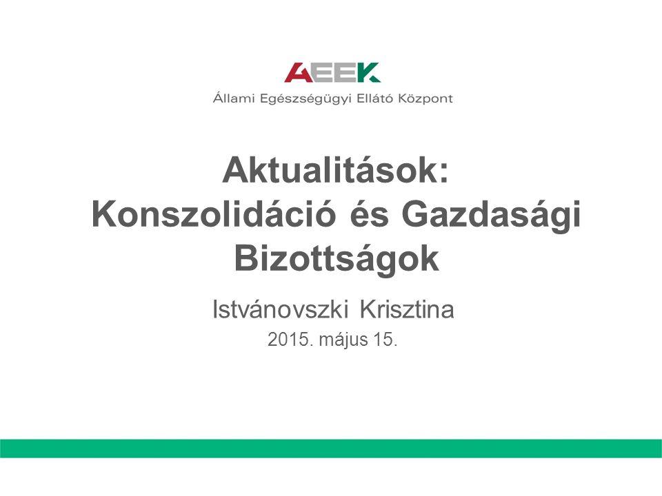 Aktualitások: Konszolidáció és Gazdasági Bizottságok Istvánovszki Krisztina 2015. május 15.