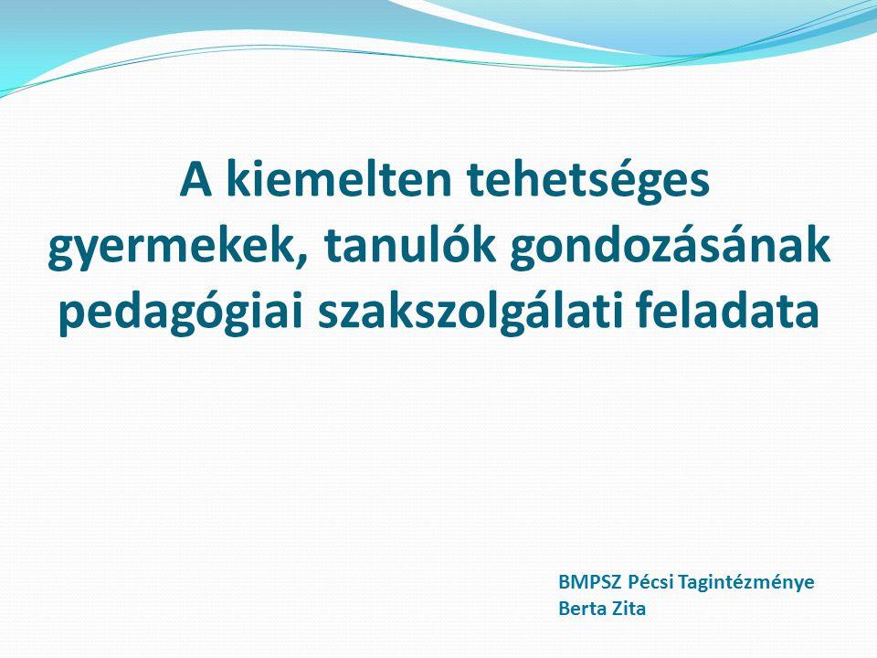A kiemelten tehetséges gyermekek, tanulók gondozásának pedagógiai szakszolgálati feladata BMPSZ Pécsi Tagintézménye Berta Zita