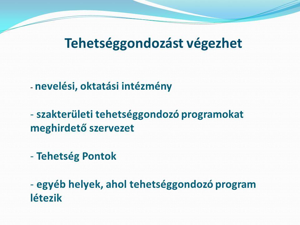 Tehetséggondozást végezhet - nevelési, oktatási intézmény - szakterületi tehetséggondozó programokat meghirdető szervezet - Tehetség Pontok - egyéb he