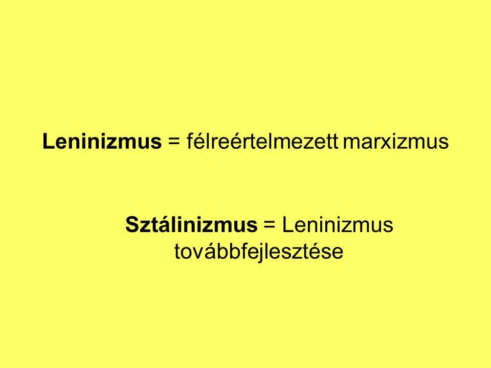 Leninizmus = félreértelmezett marxizmus Sztálinizmus = Leninizmus továbbfejlesztése