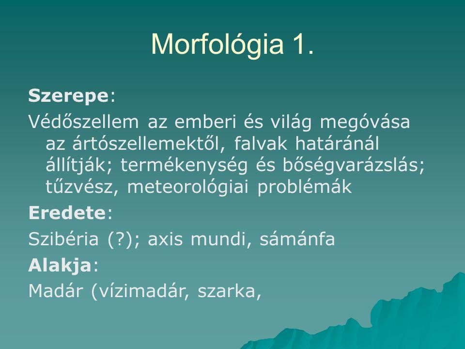 Morfológia 1. Szerepe: Védőszellem az emberi és világ megóvása az ártószellemektől, falvak határánál állítják; termékenység és bőségvarázslás; tűzvész