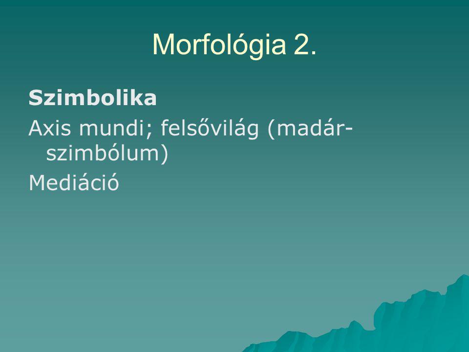 Morfológia 2. Szimbolika Axis mundi; felsővilág (madár- szimbólum) Mediáció