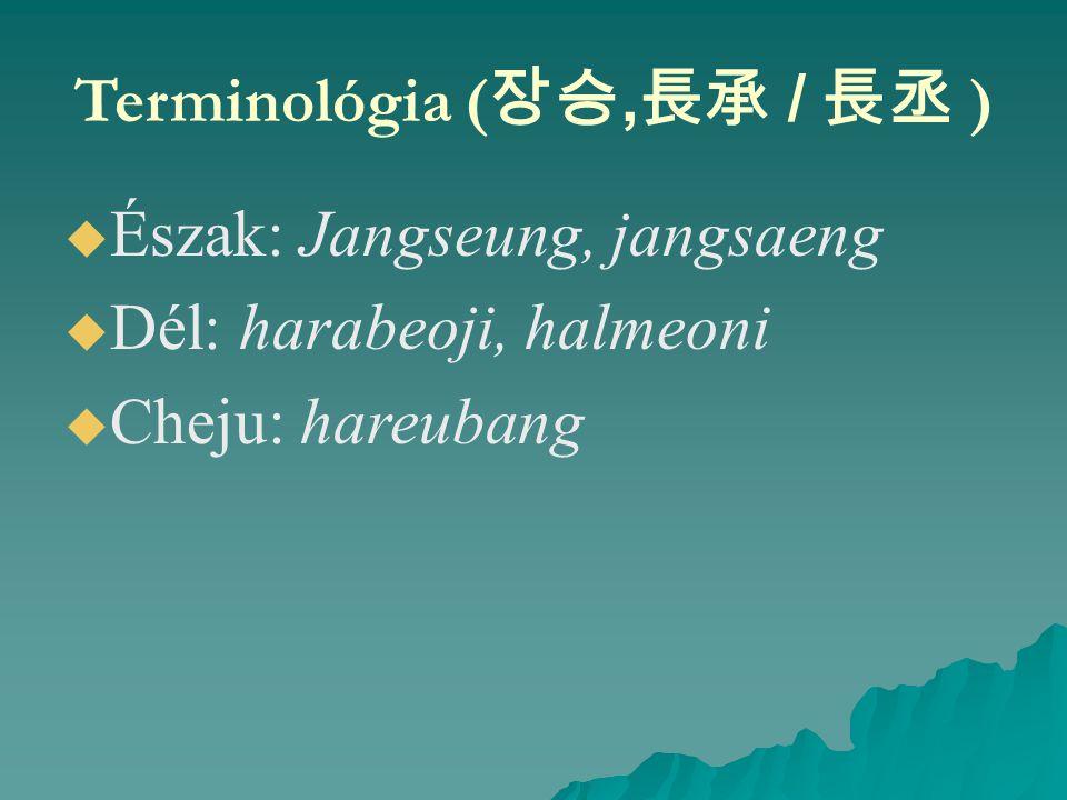 Terminológia ( 장승, 長承 / 長丞 )   Észak: Jangseung, jangsaeng   Dél: harabeoji, halmeoni   Cheju: hareubang