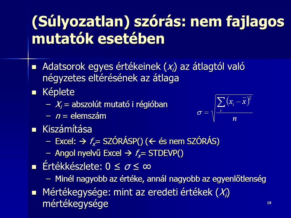 18 (Súlyozatlan) szórás: nem fajlagos mutatók esetében Adatsorok egyes értékeinek (x i ) az átlagtól való négyzetes eltérésének az átlaga Adatsorok egyes értékeinek (x i ) az átlagtól való négyzetes eltérésének az átlaga Képlete Képlete –X i = abszolút mutató i régióban –n = elemszám Kiszámítása Kiszámítása –Excel:  = SZÓRÁSP() (  és nem SZÓRÁS) –Excel:  f x = SZÓRÁSP() (  és nem SZÓRÁS) –Angol nyelvű Excel  = STDEVP() –Angol nyelvű Excel  f x = STDEVP() Értékkészlete: 0 ≤ ≤ ∞ Értékkészlete: 0 ≤ σ ≤ ∞ –Minél nagyobb az értéke, annál nagyobb az egyenlőtlenség Mértékegysége: mint az eredeti értékek (X i ) mértékegysége Mértékegysége: mint az eredeti értékek (X i ) mértékegysége