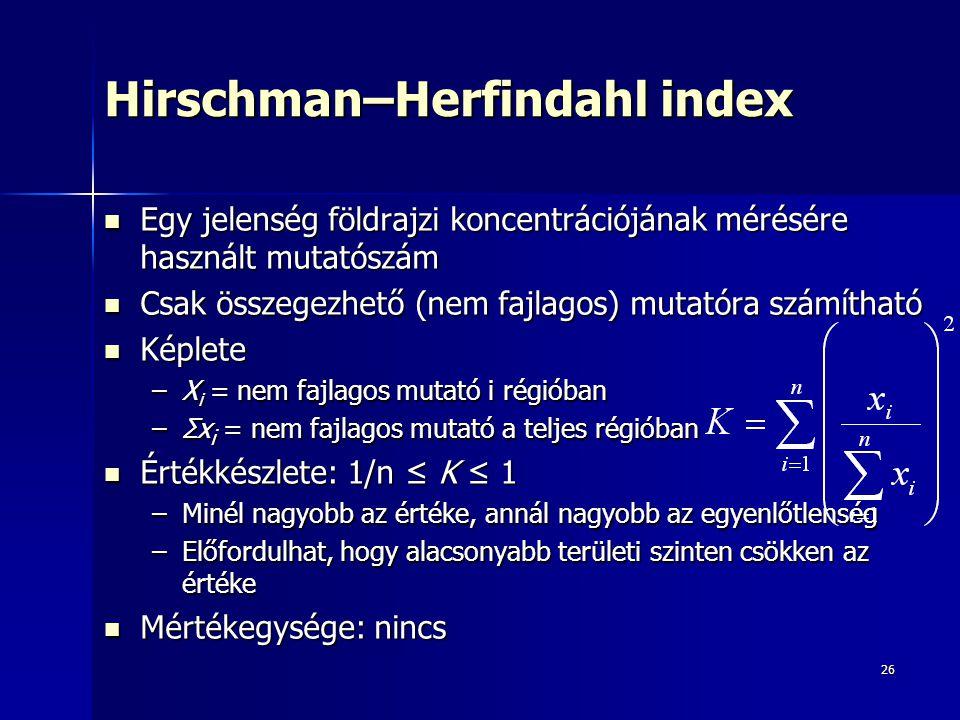 26 Hirschman–Herfindahl index Egy jelenség földrajzi koncentrációjának mérésére használt mutatószám Egy jelenség földrajzi koncentrációjának mérésére használt mutatószám Csak összegezhető (nem fajlagos) mutatóra számítható Csak összegezhető (nem fajlagos) mutatóra számítható Képlete Képlete –X i = nem fajlagos mutató i régióban –Σx i = nem fajlagos mutató a teljes régióban Értékkészlete: 1/n ≤ K ≤ 1 Értékkészlete: 1/n ≤ K ≤ 1 –Minél nagyobb az értéke, annál nagyobb az egyenlőtlenség –Előfordulhat, hogy alacsonyabb területi szinten csökken az értéke Mértékegysége: nincs Mértékegysége: nincs