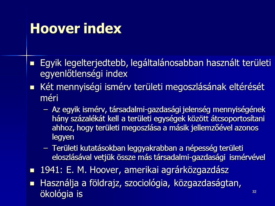 32 Hoover index Egyik legelterjedtebb, legáltalánosabban használt területi egyenlőtlenségi index Egyik legelterjedtebb, legáltalánosabban használt területi egyenlőtlenségi index Két mennyiségi ismérv területi megoszlásának eltérését méri Két mennyiségi ismérv területi megoszlásának eltérését méri –Az egyik ismérv, társadalmi-gazdasági jelenség mennyiségének hány százalékát kell a területi egységek között átcsoportosítani ahhoz, hogy területi megoszlása a másik jellemzőével azonos legyen –Területi kutatásokban leggyakrabban a népesség területi eloszlásával vetjük össze más társadalmi-gazdasági ismérvével 1941: E.