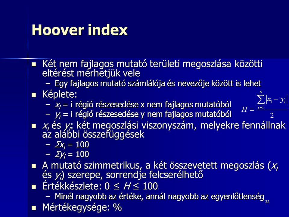 33 Hoover index Két nem fajlagos mutató területi megoszlása közötti eltérést mérhetjük vele Két nem fajlagos mutató területi megoszlása közötti eltérést mérhetjük vele –Egy fajlagos mutató számlálója és nevezője között is lehet Képlete: Képlete: –x i = i régió részesedése x nem fajlagos mutatóból –y i = i régió részesedése y nem fajlagos mutatóból x i és y i : két megoszlási viszonyszám, melyekre fennállnak az alábbi összefüggések x i és y i : két megoszlási viszonyszám, melyekre fennállnak az alábbi összefüggések –Σx i = 100 –Σy i = 100 A mutató szimmetrikus, a két összevetett megoszlás (x i és y i ) szerepe, sorrendje felcserélhető A mutató szimmetrikus, a két összevetett megoszlás (x i és y i ) szerepe, sorrendje felcserélhető Értékkészlete: 0 ≤ H ≤ 100 Értékkészlete: 0 ≤ H ≤ 100 –Minél nagyobb az értéke, annál nagyobb az egyenlőtlenség Mértékegysége: % Mértékegysége: %