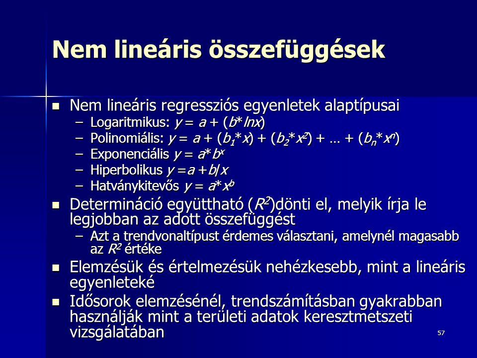 57 Nem lineáris összefüggések Nem lineáris regressziós egyenletek alaptípusai Nem lineáris regressziós egyenletek alaptípusai –Logaritmikus: y = a + (b*lnx) –Polinomiális: y = a + (b 1 *x) + (b 2 *x 2 ) + … + (b n *x n ) –Exponenciális y = a*b x –Hiperbolikus y =a +b/x –Hatványkitevős y = a*x b Determináció együttható (R 2 )dönti el, melyik írja le legjobban az adott összefüggést Determináció együttható (R 2 )dönti el, melyik írja le legjobban az adott összefüggést –Azt a trendvonaltípust érdemes választani, amelynél magasabb az R 2 értéke Elemzésük és értelmezésük nehézkesebb, mint a lineáris egyenleteké Elemzésük és értelmezésük nehézkesebb, mint a lineáris egyenleteké Idősorok elemzésénél, trendszámításban gyakrabban használják mint a területi adatok keresztmetszeti vizsgálatában Idősorok elemzésénél, trendszámításban gyakrabban használják mint a területi adatok keresztmetszeti vizsgálatában
