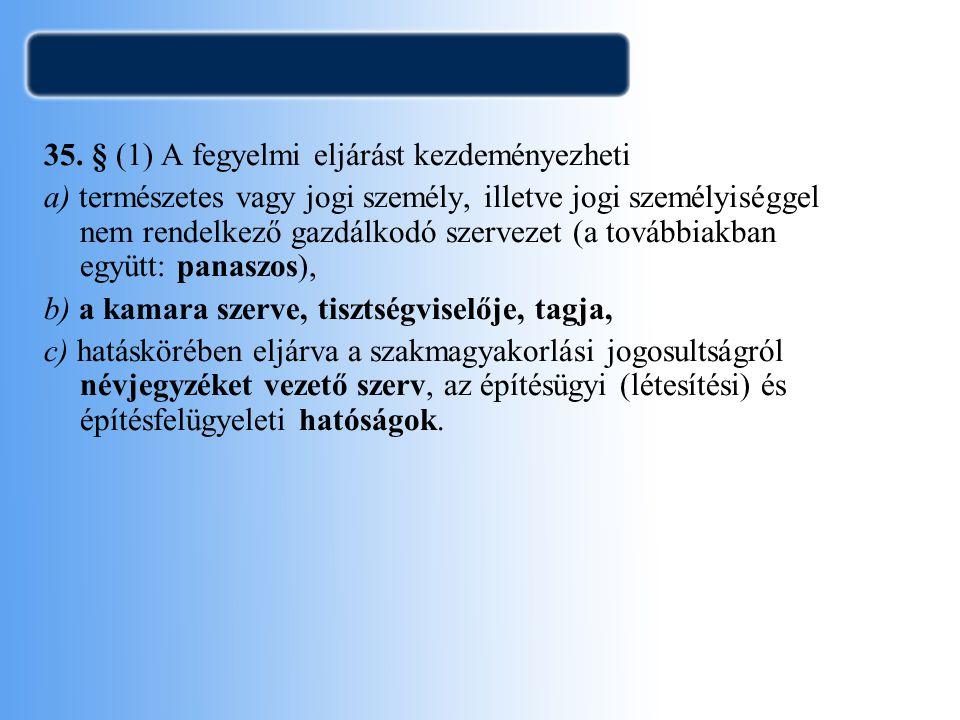 35. § (1) A fegyelmi eljárást kezdeményezheti a) természetes vagy jogi személy, illetve jogi személyiséggel nem rendelkező gazdálkodó szervezet (a tov
