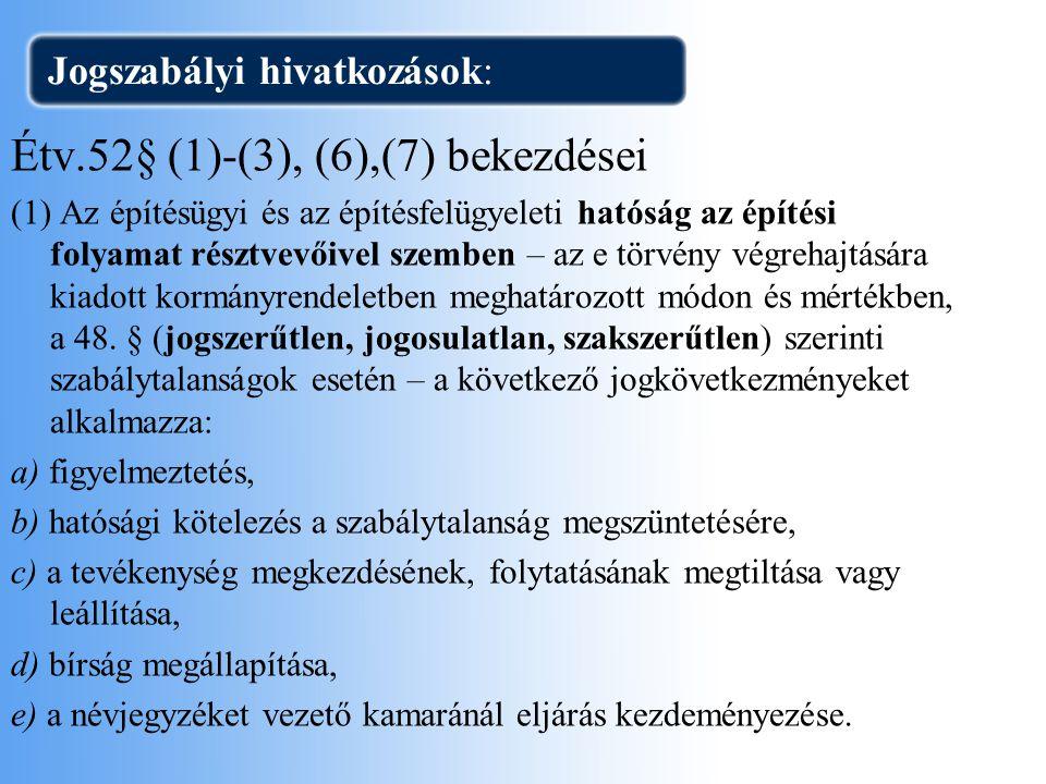 Jogszabályi hivatkozások: Étv.52§ (1)-(3), (6),(7) bekezdései (1) Az építésügyi és az építésfelügyeleti hatóság az építési folyamat résztvevőivel szem