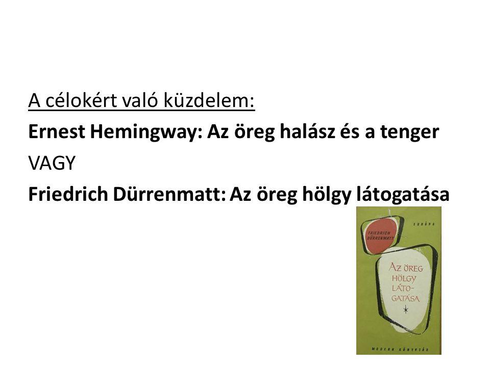 A célokért való küzdelem: Ernest Hemingway: Az öreg halász és a tenger VAGY Friedrich Dürrenmatt: Az öreg hölgy látogatása
