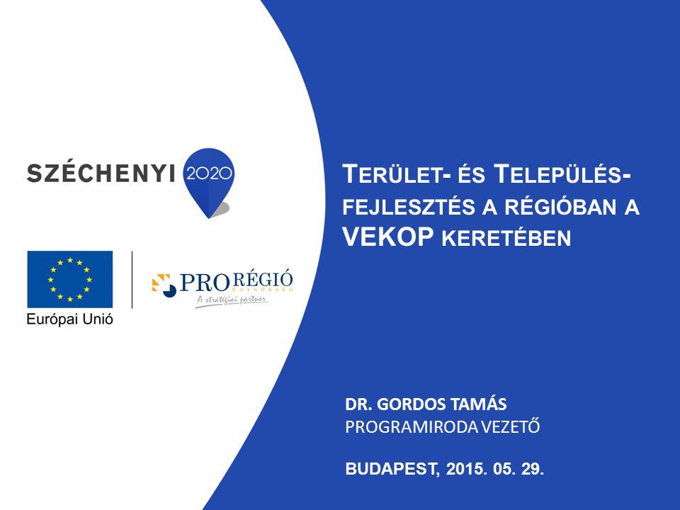 DR. GORDOS TAMÁS PROGRAMIRODA VEZETŐ BUDAPEST, 2015. 05. 29. T ERÜLET - ÉS T ELEPÜLÉS - FEJLESZTÉS A RÉGIÓBAN A VEKOP KERETÉBEN