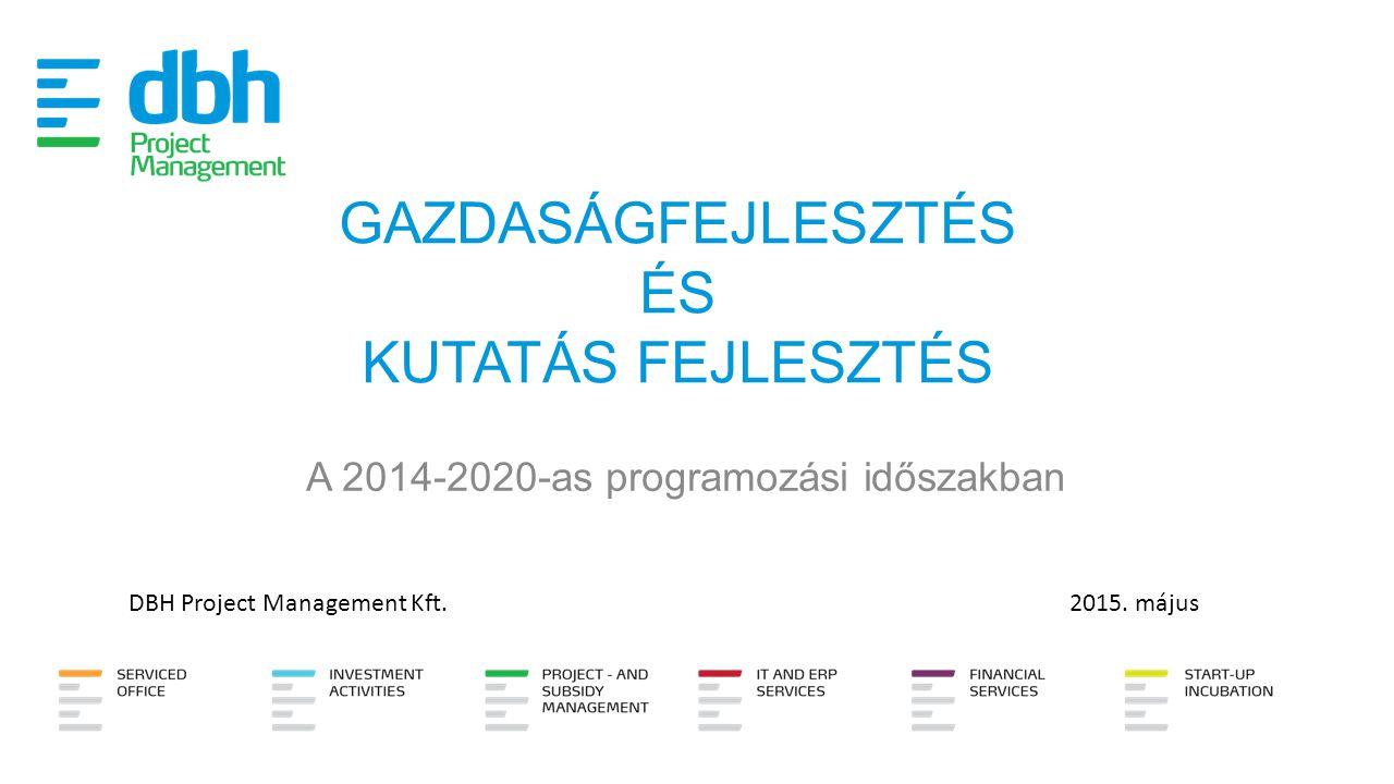 GAZDASÁGFEJLESZTÉS ÉS KUTATÁS FEJLESZTÉS A 2014-2020-as programozási időszakban DBH Project Management Kft.2015. május