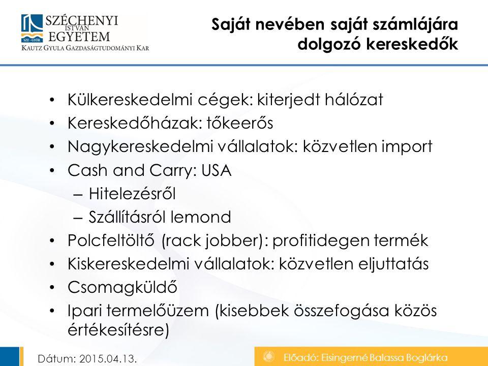 Külkereskedelmi cégek: kiterjedt hálózat Kereskedőházak: tőkeerős Nagykereskedelmi vállalatok: közvetlen import Cash and Carry: USA – Hitelezésről – Szállításról lemond Polcfeltöltő (rack jobber): profitidegen termék Kiskereskedelmi vállalatok: közvetlen eljuttatás Csomagküldő Ipari termelőüzem (kisebbek összefogása közös értékesítésre) Saját nevében saját számlájára dolgozó kereskedők Dátum: 2015.04.13.
