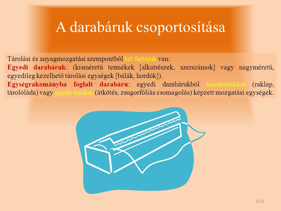 A darabáruk csoportosítása Tárolási és anyagmozgatási szempontból két fajtájuk van: Egyedi darabáruk: (kisméretű termékek [alkatrészek, szerszámok] vagy nagyméretű, egyedileg kezelhető tárolási egységek [bálák, hordók]).