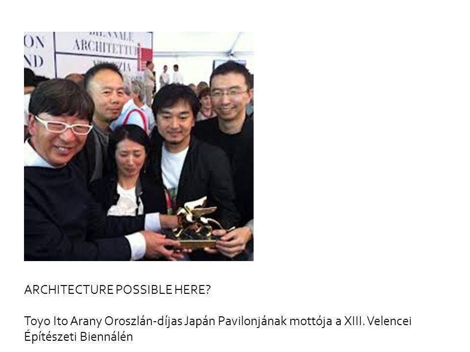 ARCHITECTURE POSSIBLE HERE? Toyo Ito Arany Oroszlán-díjas Japán Pavilonjának mottója a XIII. Velencei Építészeti Biennálén
