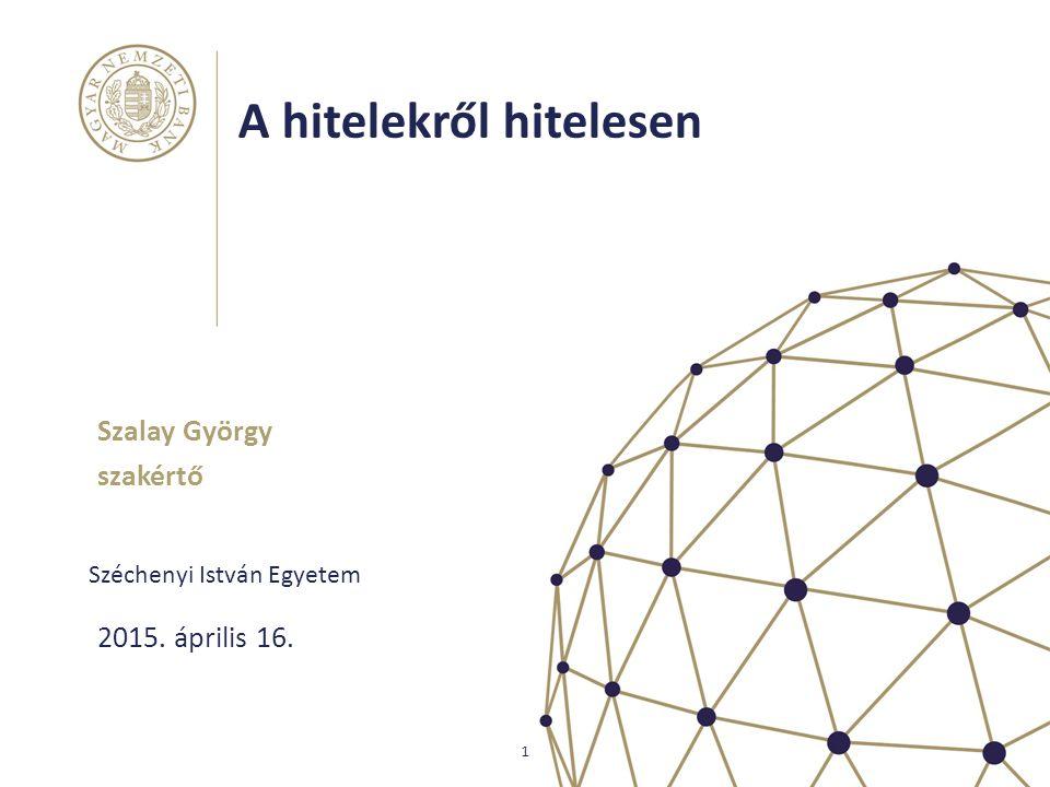 A hitelekről hitelesen Széchenyi István Egyetem Szalay György szakértő 1 2015. április 16.