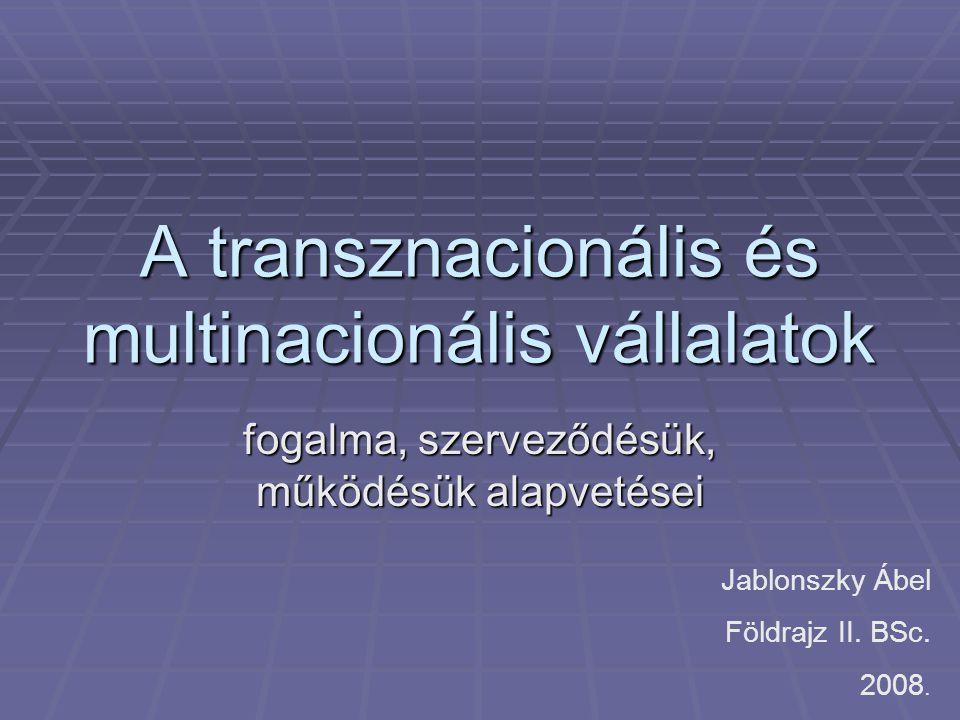 A transznacionális és multinacionális vállalatok fogalma, szerveződésük, működésük alapvetései Jablonszky Ábel Földrajz II. BSc. 2008.