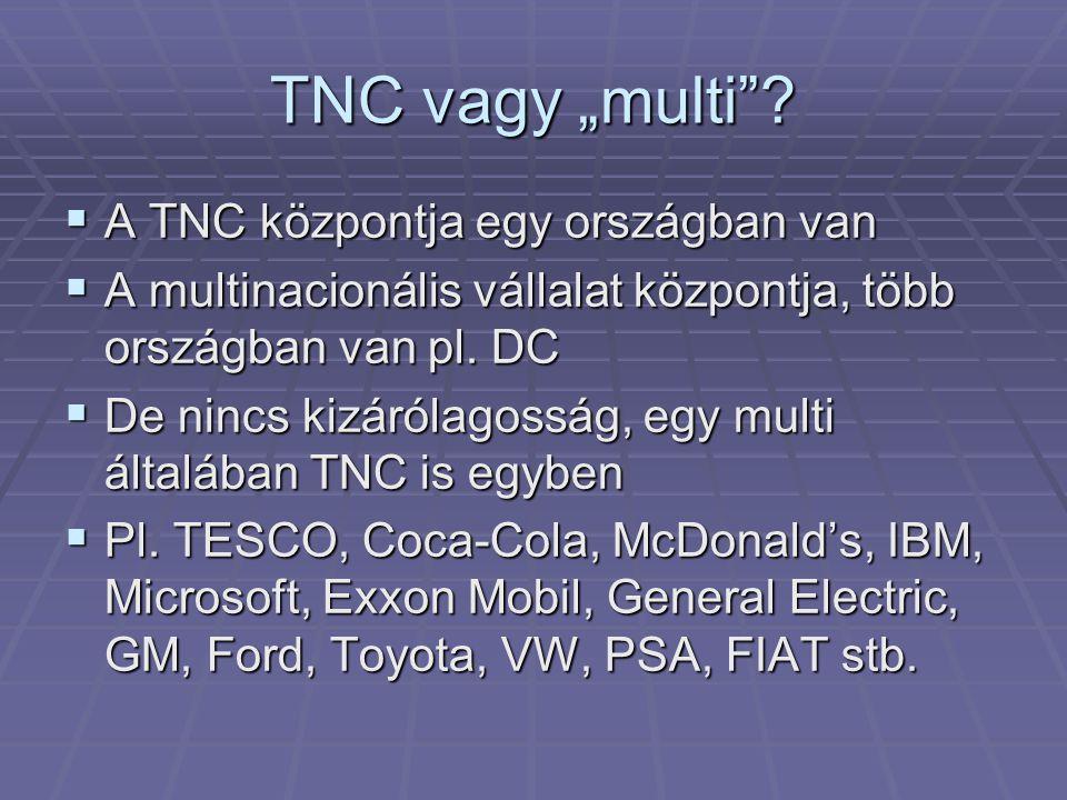"""TNC vagy """"multi""""?  A TNC központja egy országban van  A multinacionális vállalat központja, több országban van pl. DC  De nincs kizárólagosság, egy"""