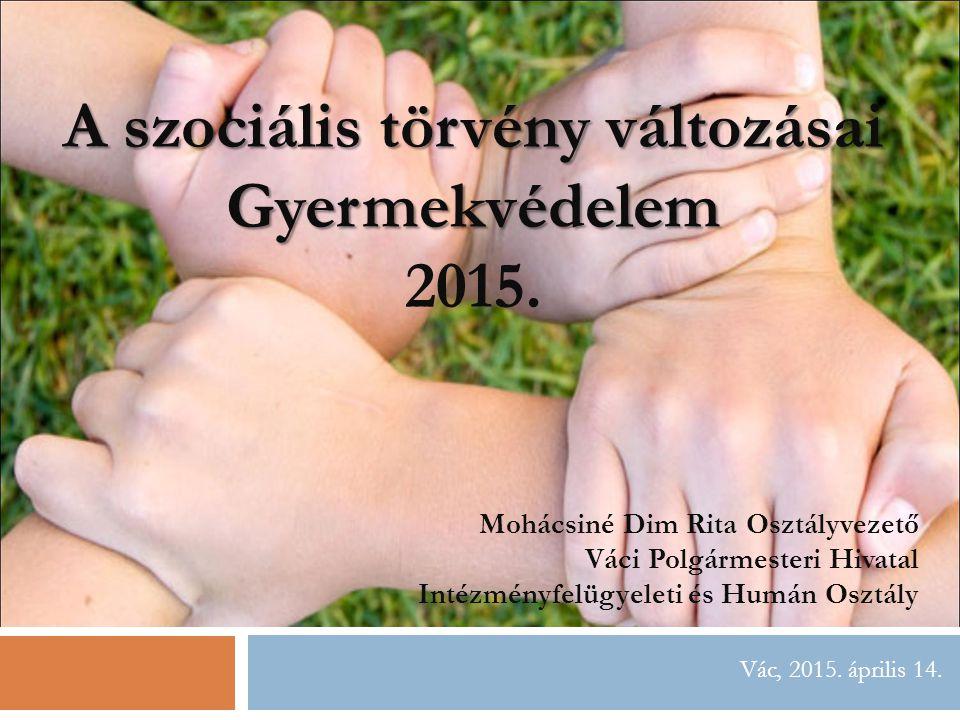 Vác, 2015.április 14. A szociális törvény változásai Gyermekvédelem 2015.