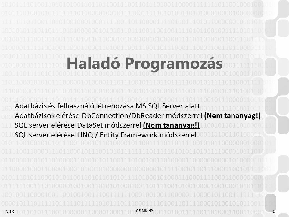 V 1.0 OE-NIK HP 1 Haladó Programozás Adatbázis és felhasználó létrehozása MS SQL Server alatt Adatbázisok elérése DbConnection/DbReader módszerrel (Nem tananyag!) SQL server elérése DataSet módszerrel (Nem tananyag!) SQL server elérése LINQ / Entity Framework módszerrel