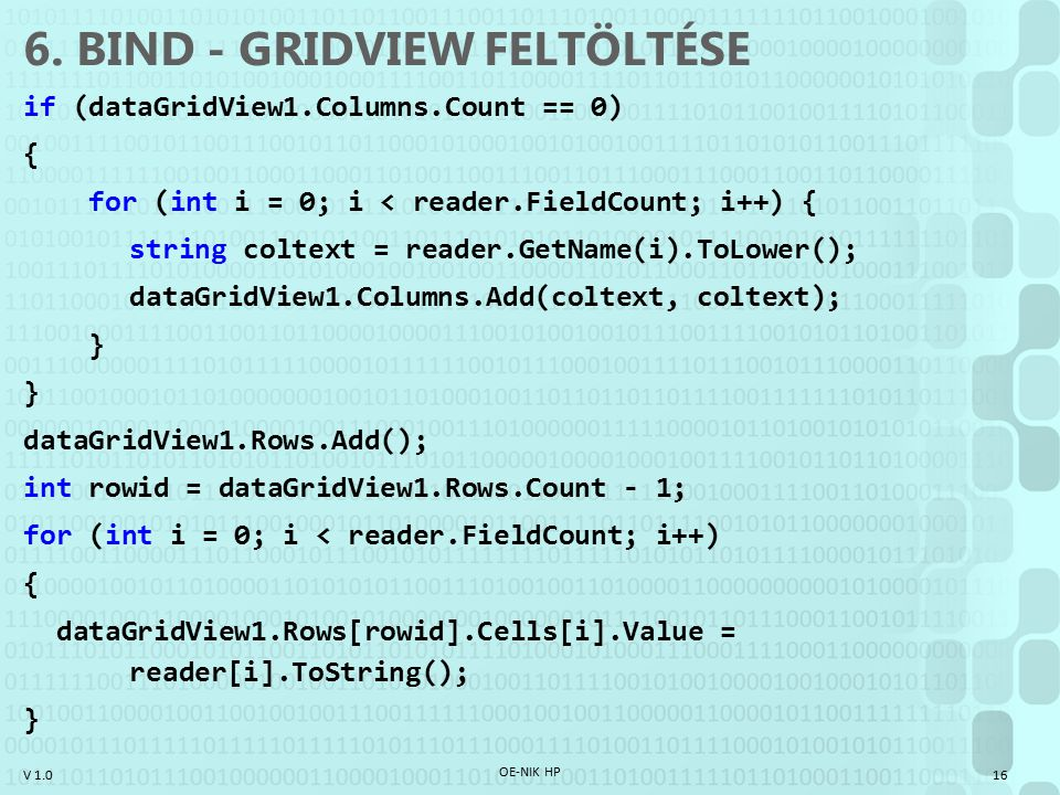V 1.0 6. BIND - GRIDVIEW FELTÖLTÉSE if (dataGridView1.Columns.Count == 0) { for (int i = 0; i < reader.FieldCount; i++) { string coltext = reader.GetN