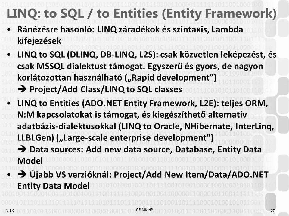 V 1.0 LINQ: to SQL / to Entities (Entity Framework) Ránézésre hasonló: LINQ záradékok és szintaxis, Lambda kifejezések LINQ to SQL (DLINQ, DB-LINQ, L2S): csak közvetlen leképezést, és csak MSSQL dialektust támogat.